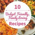 10 Budget Friendly, Family Loving Recipes