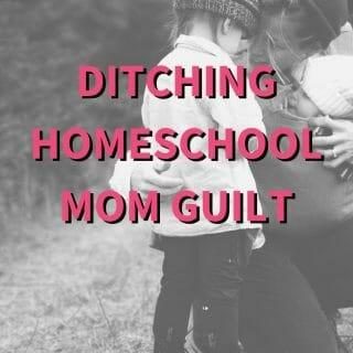 Ditching Homeschool Mom Guilt