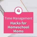 Time Management Hacks for Homeschool Moms